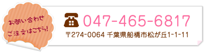 047-465-6817 〒274-0064 千葉県船橋市松が丘1-1-11